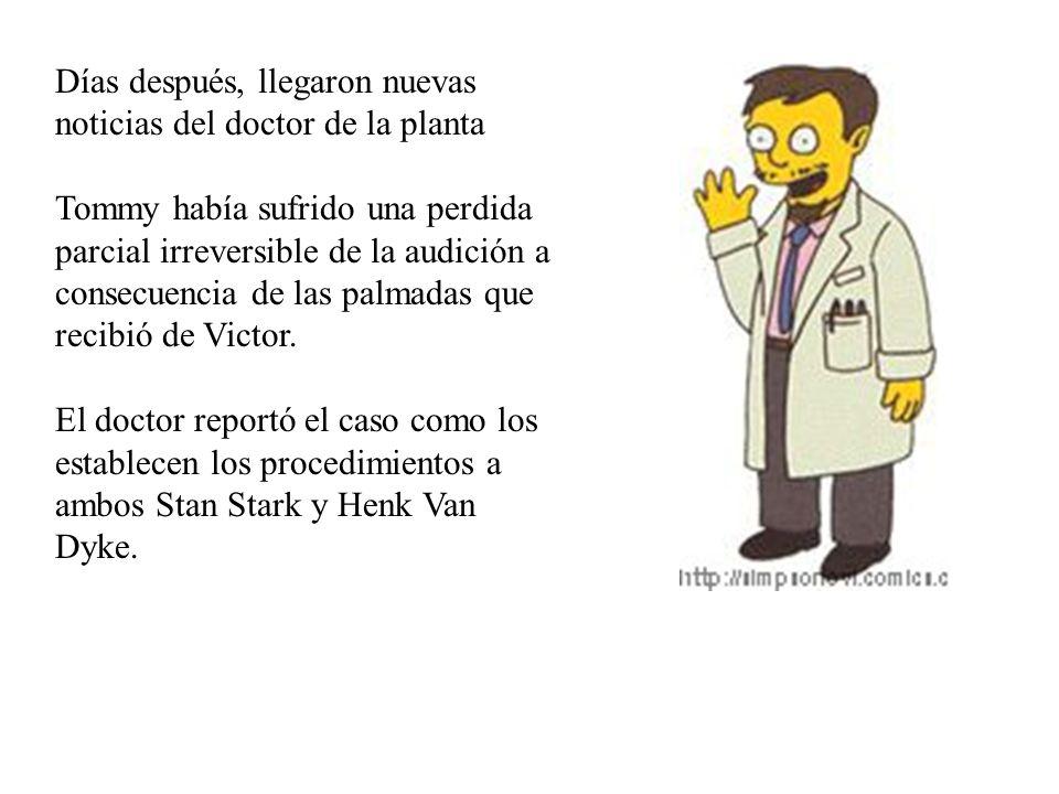 Días después, llegaron nuevas noticias del doctor de la planta Tommy había sufrido una perdida parcial irreversible de la audición a consecuencia de las palmadas que recibió de Victor.