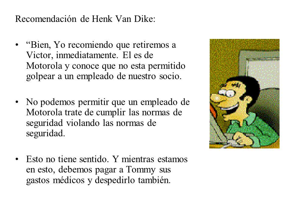 Recomendación de Henk Van Dike: Bien, Yo recomiendo que retiremos a Victor, inmediatamente. El es de Motorola y conoce que no esta permitido golpear a