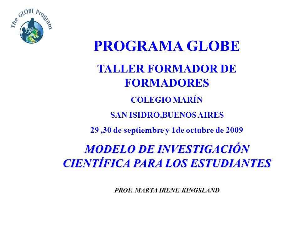 PROGRAMA GLOBE TALLER FORMADOR DE FORMADORES COLEGIO MARÍN SAN ISIDRO,BUENOS AIRES 29,30 de septiembre y 1de octubre de 2009 MODELO DE INVESTIGACIÓN CIENTÍFICA PARA LOS ESTUDIANTES PROF.