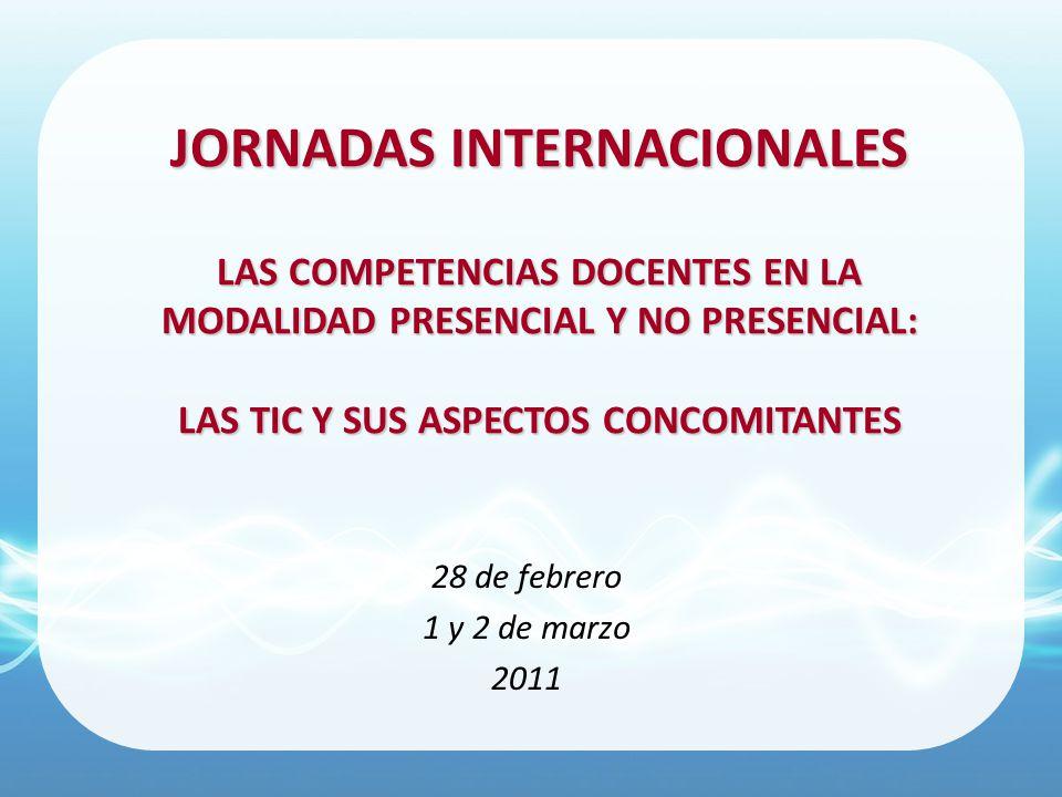 JORNADAS INTERNACIONALES LAS COMPETENCIAS DOCENTES EN LA MODALIDAD PRESENCIAL Y NO PRESENCIAL: LAS TIC Y SUS ASPECTOS CONCOMITANTES 28 de febrero 1 y