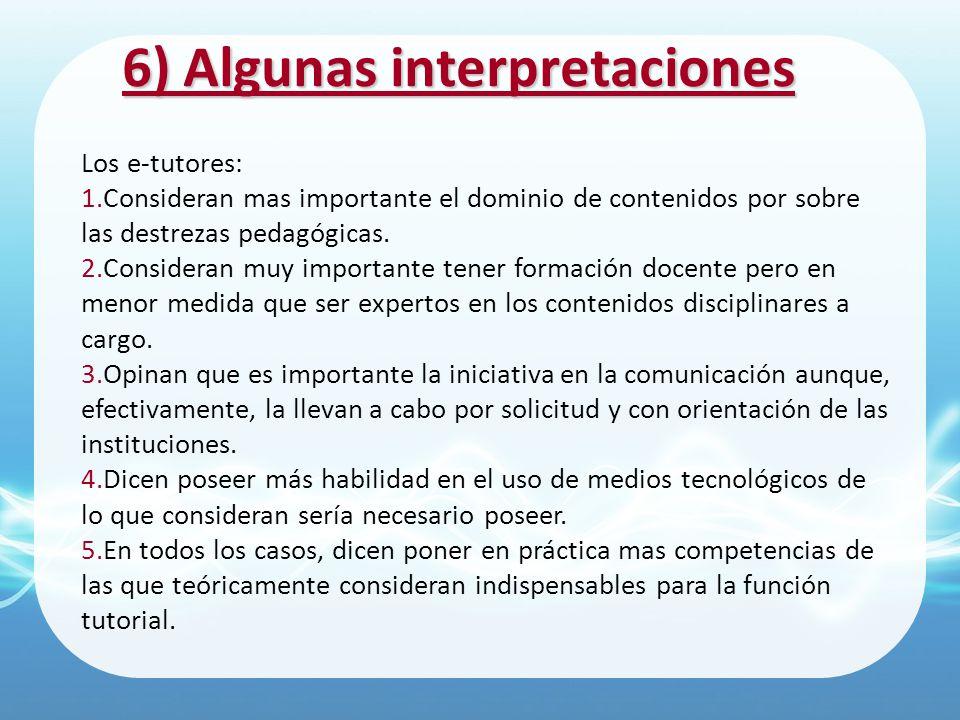 6) Algunas interpretaciones Los e-tutores: 1.Consideran mas importante el dominio de contenidos por sobre las destrezas pedagógicas. 2.Consideran muy