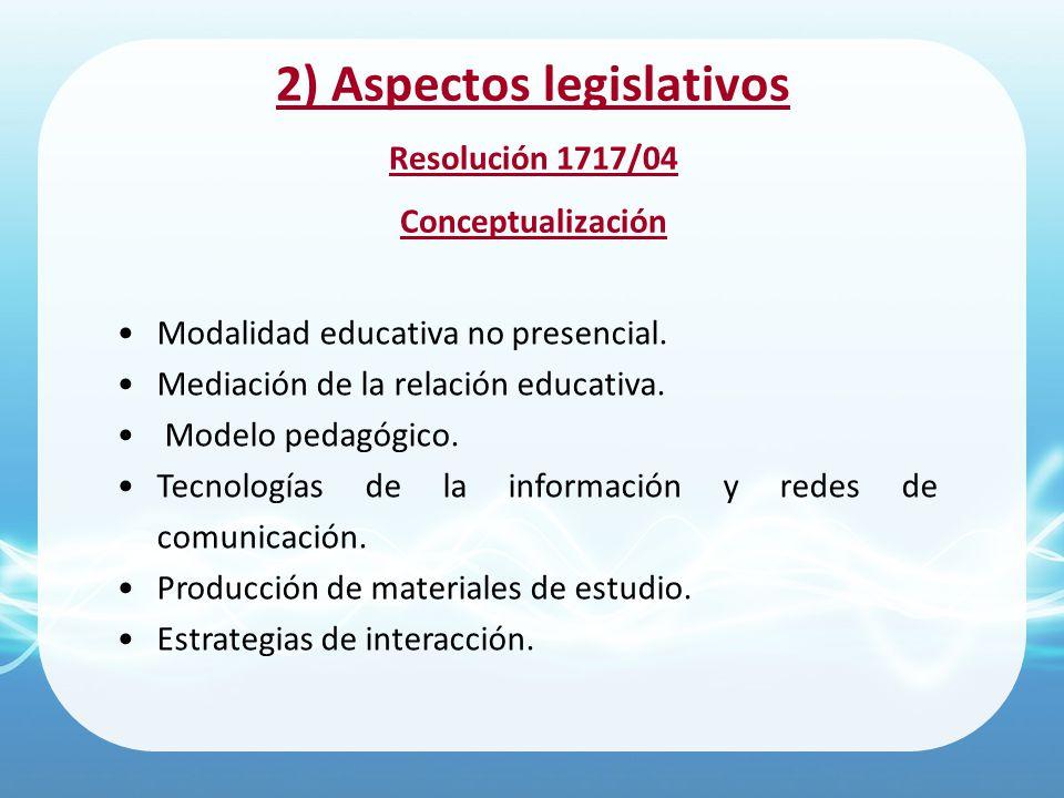 2) Aspectos legislativos Resolución 1717/04 Conceptualización Modalidad educativa no presencial. Mediación de la relación educativa. Modelo pedagógico
