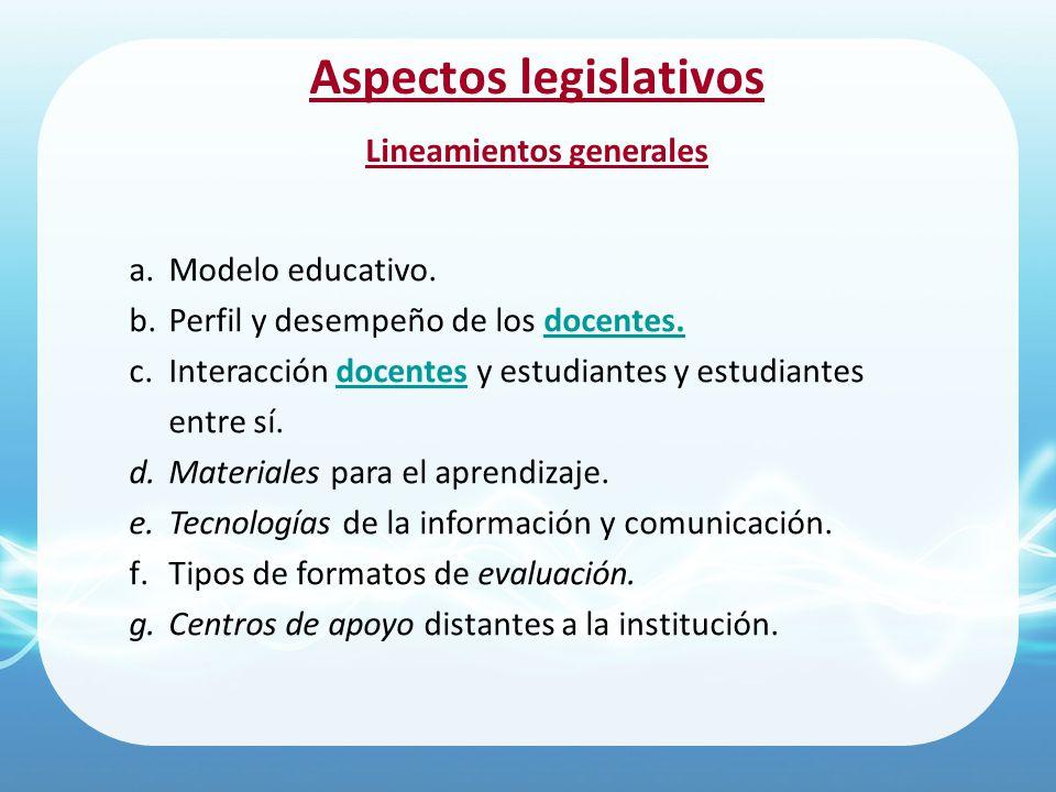 Aspectos legislativos Lineamientos generales a.Modelo educativo. b.Perfil y desempeño de los docentes. c.Interacción docentes y estudiantes y estudian