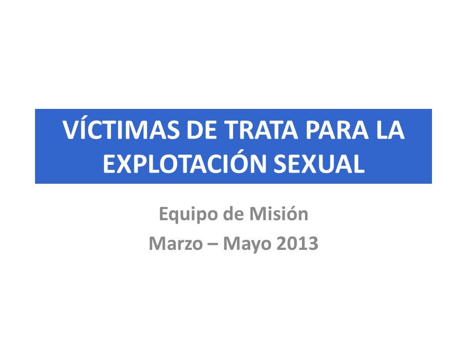 VÍCTIMAS DE TRATA PARA LA EXPLOTACIÓN SEXUAL Equipo de Misión Marzo – Mayo 2013