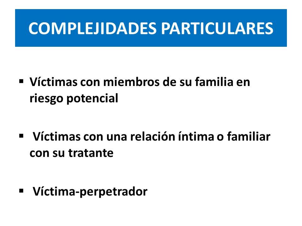 COMPLEJIDADES PARTICULARES Víctimas con miembros de su familia en riesgo potencial Víctimas con una relación íntima o familiar con su tratante Víctima-perpetrador
