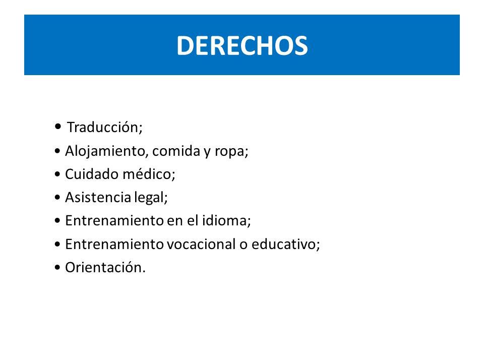 DERECHOS Traducción; Alojamiento, comida y ropa; Cuidado médico; Asistencia legal; Entrenamiento en el idioma; Entrenamiento vocacional o educativo; Orientación.