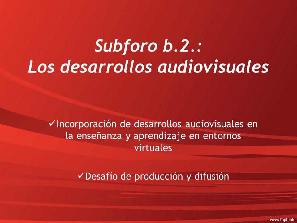 Subforo b.2.: Los desarrollos audiovisuales Incorporación de desarrollos audiovisuales en la enseñanza y aprendizaje en entornos virtuales Desafío de producción y difusión
