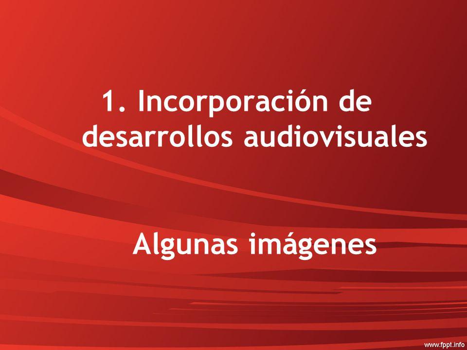 1.Incorporación de desarrollos audiovisuales Algunas imágenes