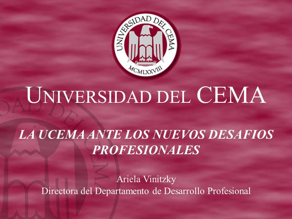 U NIVERSIDAD DEL CEMA LA UCEMA ANTE LOS NUEVOS DESAFIOS PROFESIONALES Ariela Vinitzky Directora del Departamento de Desarrollo Profesional