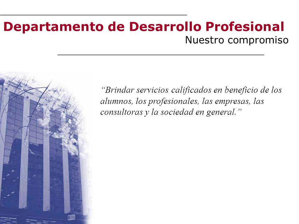 Departamento de Desarrollo Profesional Nuestro compromiso Brindar servicios calificados en beneficio de los alumnos, los profesionales, las empresas, las consultoras y la sociedad en general.