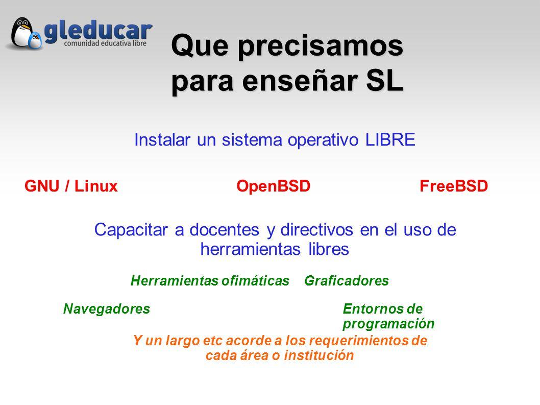 Que precisamos para enseñar SL Instalar un sistema operativo LIBRE Capacitar a docentes y directivos en el uso de herramientas libres GNU / LinuxOpenBSDFreeBSD Navegadores Herramientas ofimáticasGraficadores Entornos de programación Y un largo etc acorde a los requerimientos de cada área o institución