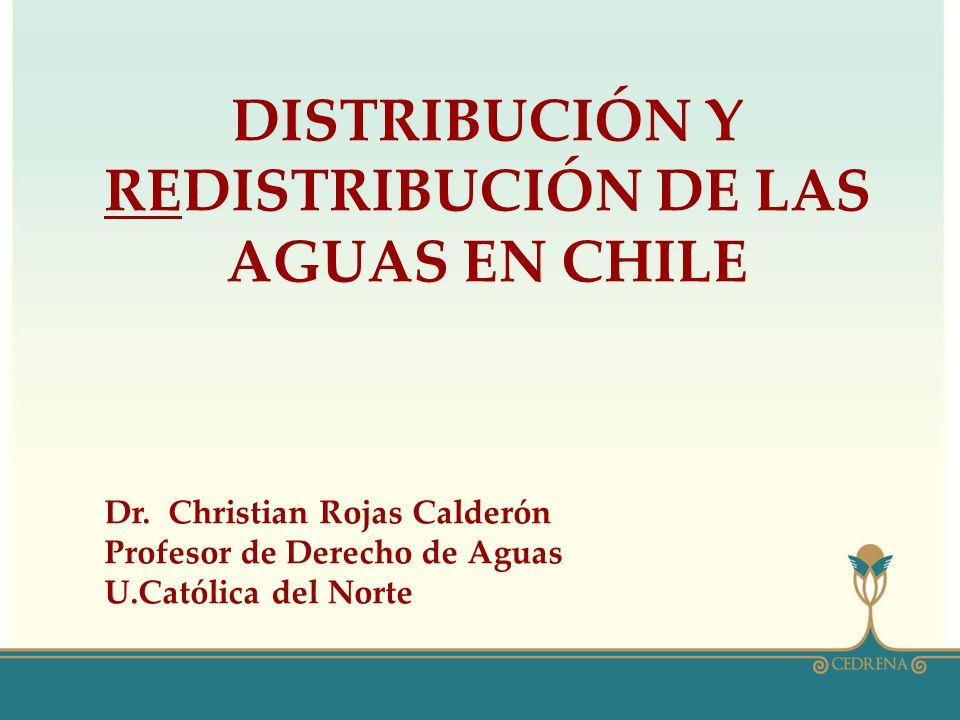 DISTRIBUCIÓN Y REDISTRIBUCIÓN DE LAS AGUAS EN CHILE Dr. Christian Rojas Calderón Profesor de Derecho de Aguas U.Católica del Norte