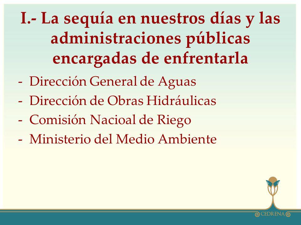 I.- La sequía en nuestros días y las administraciones públicas encargadas de enfrentarla -Dirección General de Aguas -Dirección de Obras Hidráulicas -