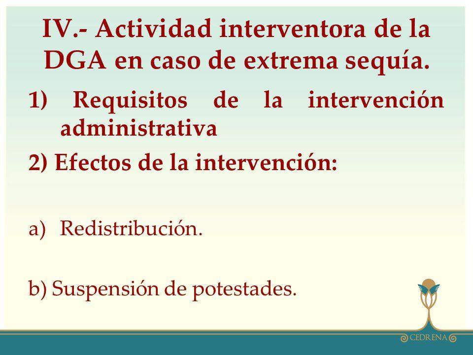 IV.- Actividad interventora de la DGA en caso de extrema sequía. 1) Requisitos de la intervención administrativa 2) Efectos de la intervención: a)Redi