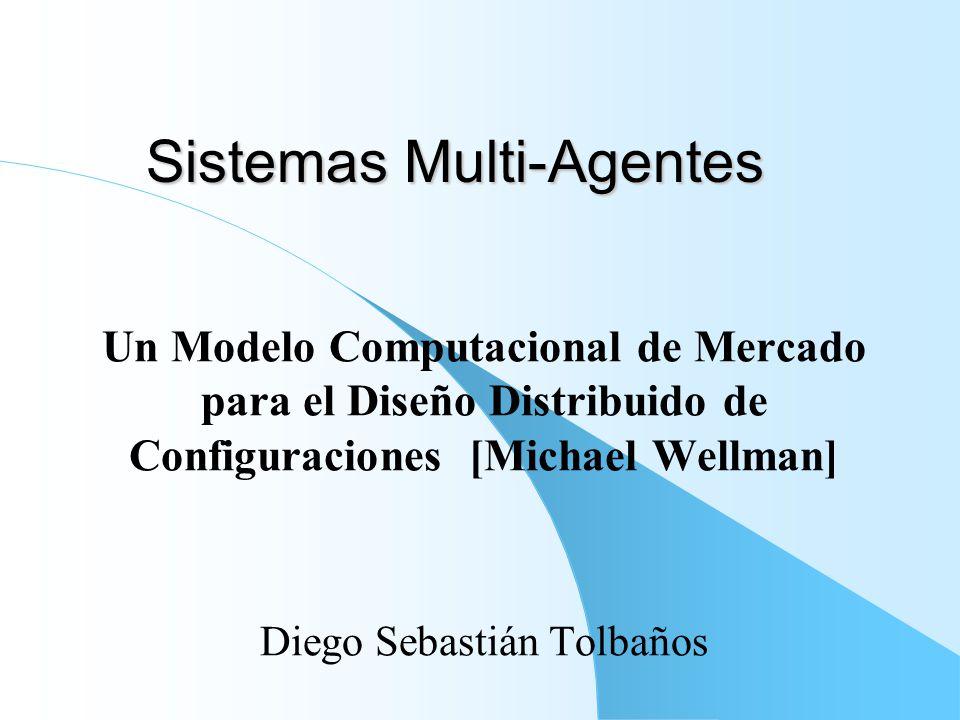 Sistemas Multi-Agentes Un Modelo Computacional de Mercado para el Diseño Distribuido de Configuraciones [Michael Wellman] Diego Sebastián Tolbaños