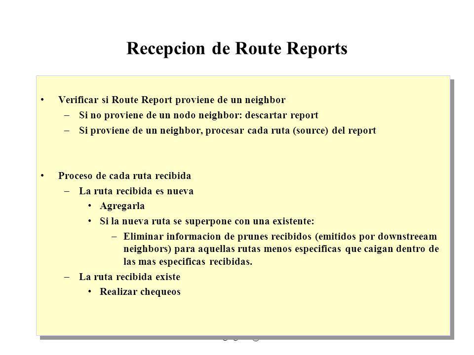 IP Multicast 1999 - grigotti@exa.unicen.edu.ar10 Recepcion de Route Reports Verificar si Route Report proviene de un neighbor –Si no proviene de un nodo neighbor: descartar report –Si proviene de un neighbor, procesar cada ruta (source) del report Proceso de cada ruta recibida –La ruta recibida es nueva Agregarla Si la nueva ruta se superpone con una existente: –Eliminar informacion de prunes recibidos (emitidos por downstreeam neighbors) para aquellas rutas menos especificas que caigan dentro de las mas especificas recibidas.