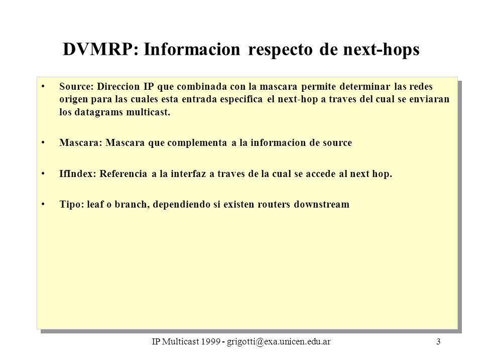 IP Multicast 1999 - grigotti@exa.unicen.edu.ar3 DVMRP: Informacion respecto de next-hops Source: Direccion IP que combinada con la mascara permite determinar las redes origen para las cuales esta entrada especifica el next-hop a traves del cual se enviaran los datagrams multicast.