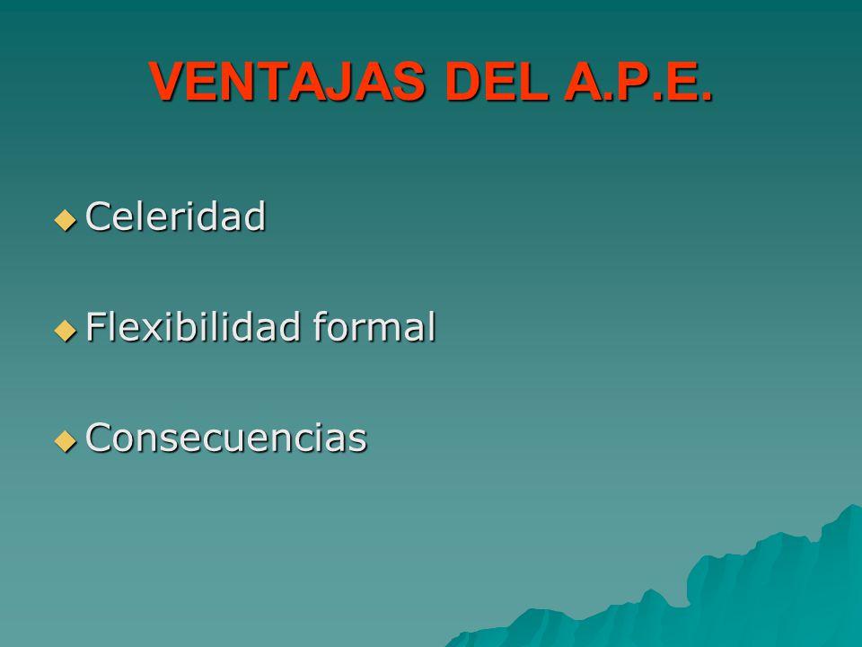 VENTAJAS DEL A.P.E. Celeridad Flexibilidad formal Consecuencias