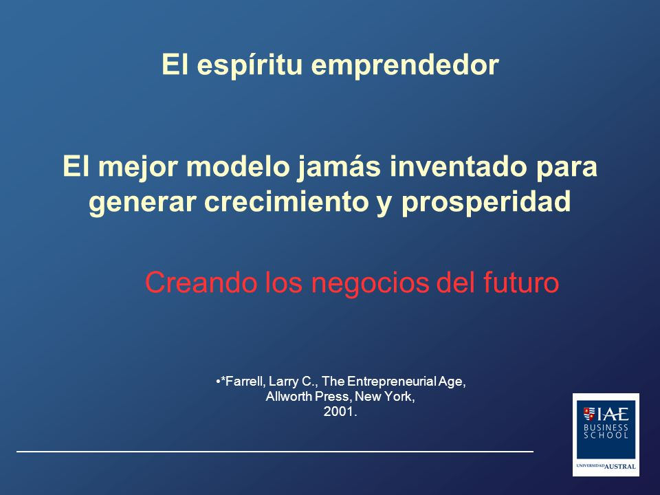 El espíritu emprendedor El mejor modelo jamás inventado para generar crecimiento y prosperidad Creando los negocios del futuro *Farrell, Larry C., The Entrepreneurial Age, Allworth Press, New York, 2001.