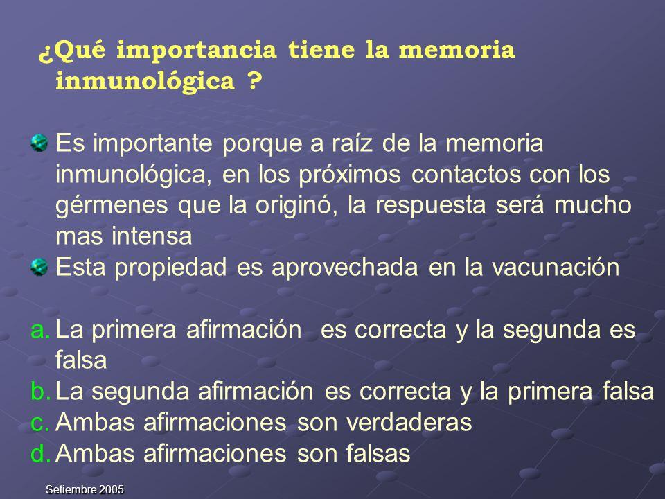 Setiembre 2005 ¿Qué importancia tiene la memoria inmunológica ? Es importante porque a raíz de la memoria inmunológica, en los próximos contactos con