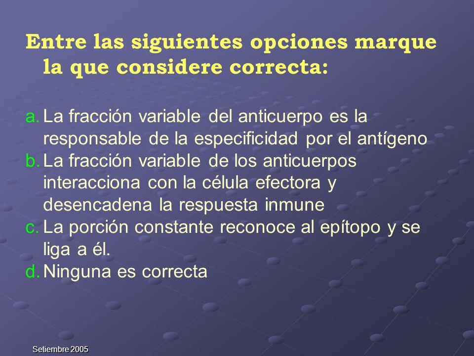 Setiembre 2005 Entre las siguientes opciones marque la que considere correcta: a.La fracción variable del anticuerpo es la responsable de la especific