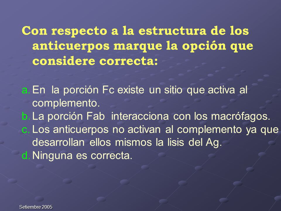 Setiembre 2005 Con respecto a la estructura de los anticuerpos marque la opción que considere correcta: a.En la porción Fc existe un sitio que activa