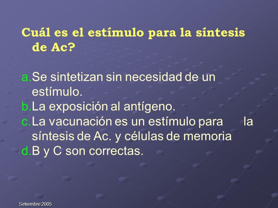 Setiembre 2005 Cuál es el estímulo para la síntesis de Ac? a.Se sintetizan sin necesidad de un estímulo. b.La exposición al antígeno. c.La vacunación