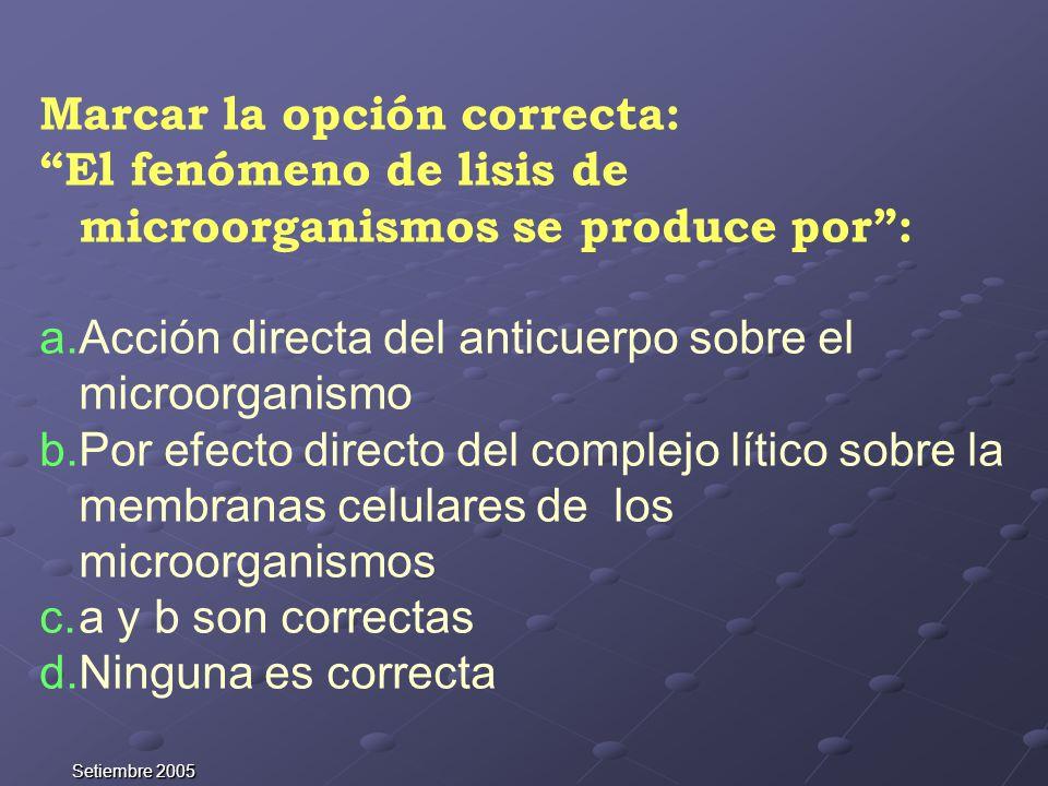 Setiembre 2005 Marcar la opción correcta: El fenómeno de lisis de microorganismos se produce por: a.Acción directa del anticuerpo sobre el microorgani