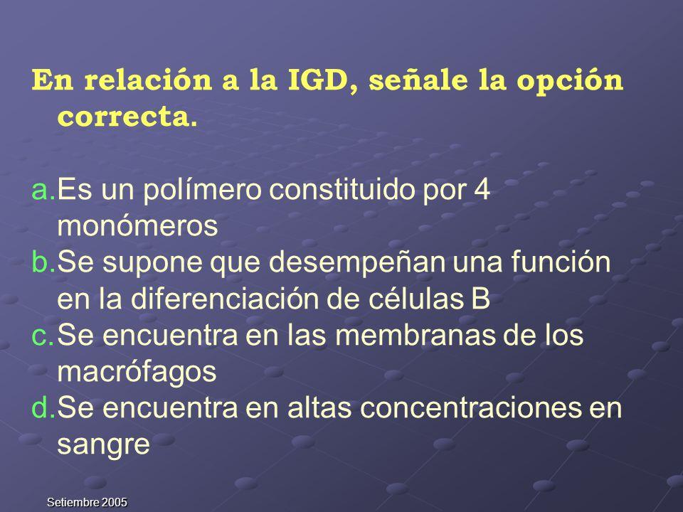 Setiembre 2005 En relación a la IGD, señale la opción correcta. a.Es un polímero constituido por 4 monómeros b.Se supone que desempeñan una función en