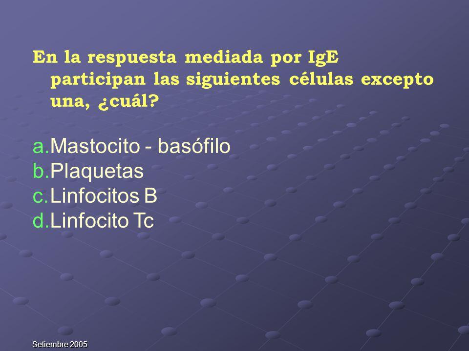 Setiembre 2005 En la respuesta mediada por IgE participan las siguientes células excepto una, ¿cuál? a.Mastocito - basófilo b.Plaquetas c.Linfocitos B