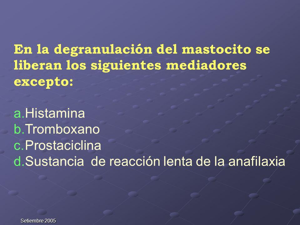 Setiembre 2005 En la degranulación del mastocito se liberan los siguientes mediadores excepto: a.Histamina b.Tromboxano c.Prostaciclina d.Sustancia de
