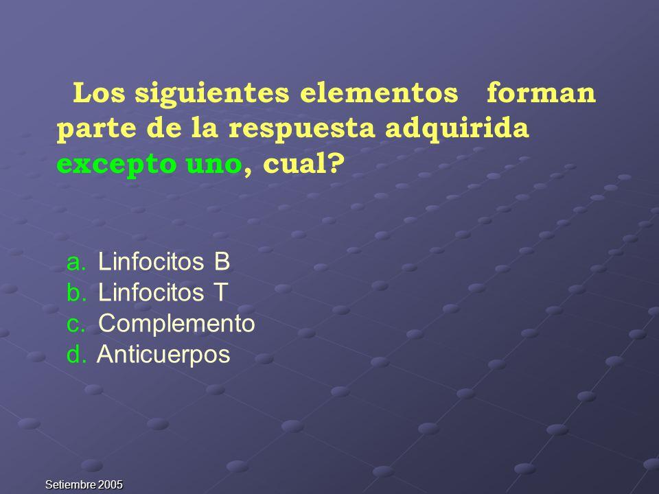 Setiembre 2005 Los siguientes elementos forman parte de la respuesta adquirida excepto uno, cual? a. Linfocitos B b. Linfocitos T c. Complemento d. An