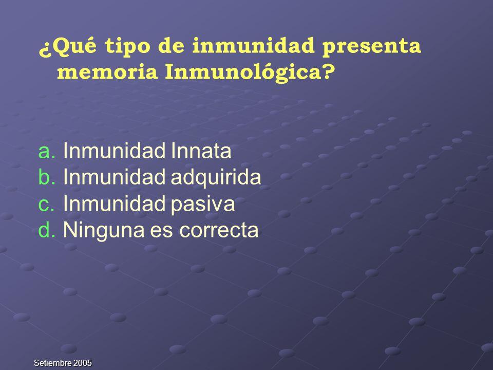 Setiembre 2005 ¿Qué tipo de inmunidad presenta memoria Inmunológica? a. Inmunidad Innata b. Inmunidad adquirida c. Inmunidad pasiva d. Ninguna es corr