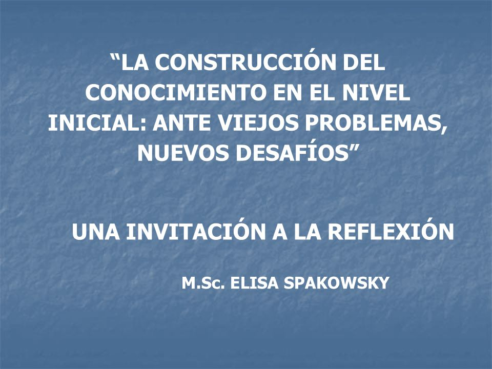 LA CONSTRUCCIÓN DEL CONOCIMIENTO EN EL NIVEL INICIAL: ANTE VIEJOS PROBLEMAS, NUEVOS DESAFÍOS M.Sc. ELISA SPAKOWSKY UNA INVITACIÓN A LA REFLEXIÓN