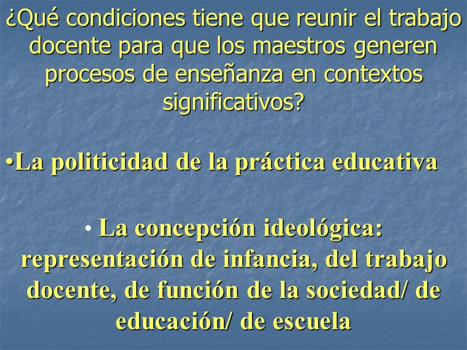 La concepción ideológica: representación de infancia, del trabajo docente, de función de la sociedad/ de educación/ de escuela La politicidad de la pr