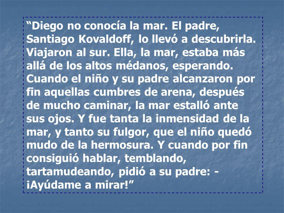 Diego no conocía la mar. El padre, Santiago Kovaldoff, lo llevó a descubrirla. Viajaron al sur. Ella, la mar, estaba más allá de los altos médanos, es