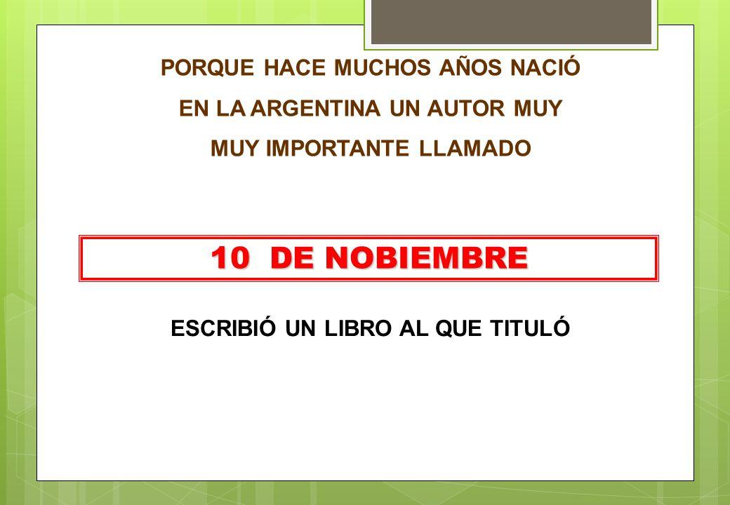 PORQUE HACE MUCHOS AÑOS NACIÓ EN LA ARGENTINA UN AUTOR MUY MUY IMPORTANTE LLAMADO 10 DE NOBIEMBRE ESCRIBIÓ UN LIBRO AL QUE TITULÓ