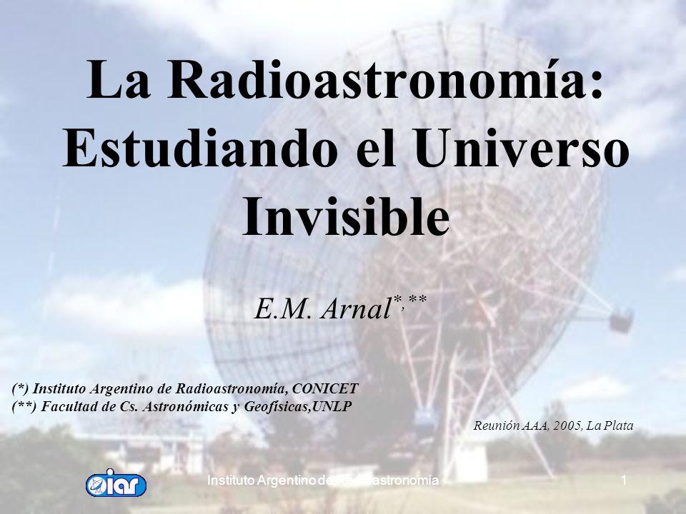 Instituto Argentino de Radioastronomía1 La Radioastronomía: Estudiando el Universo Invisible E.M.
