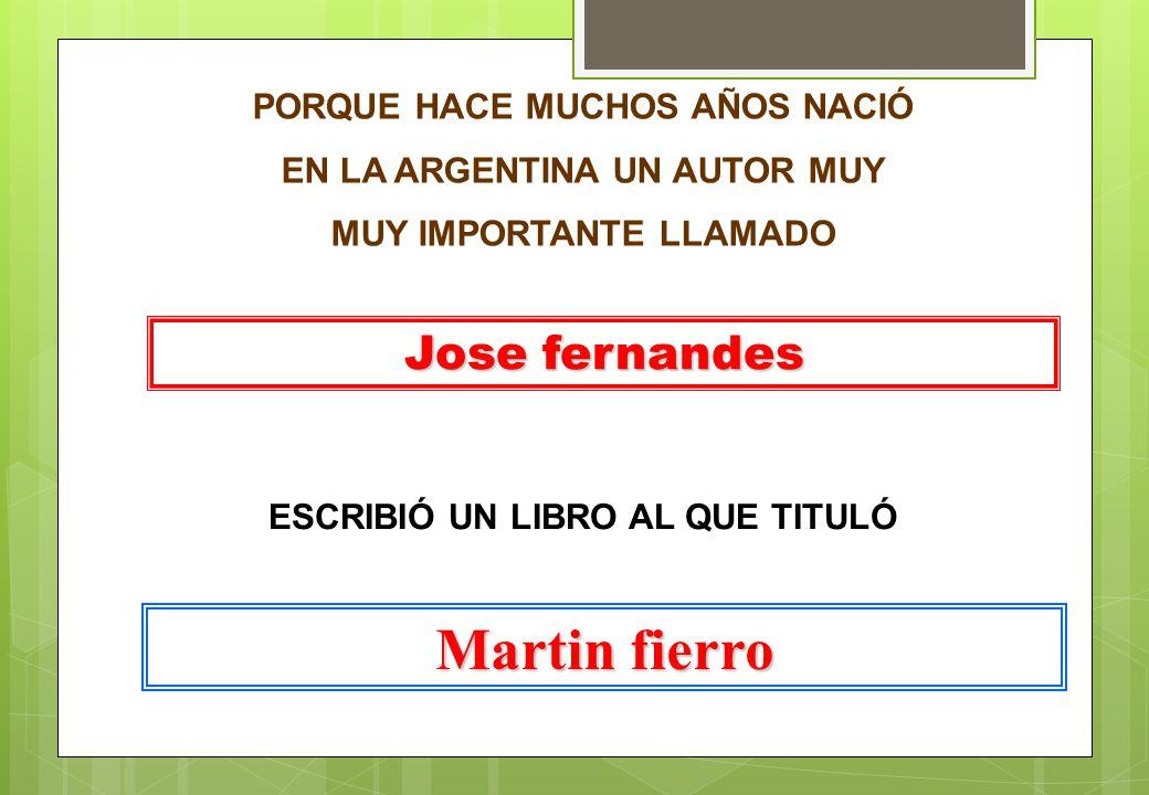 PORQUE HACE MUCHOS AÑOS NACIÓ EN LA ARGENTINA UN AUTOR MUY MUY IMPORTANTE LLAMADO Jose fernandes ESCRIBIÓ UN LIBRO AL QUE TITULÓ Martin fierro
