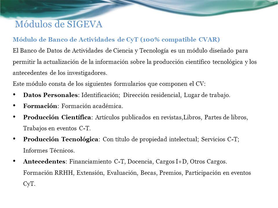 Módulos de SIGEVA Módulo de Banco de Actividades de CyT (100% compatible CVAR) El Banco de Datos de Actividades de Ciencia y Tecnología es un módulo diseñado para permitir la actualización de la información sobre la producción científico tecnológica y los antecedentes de los investigadores.