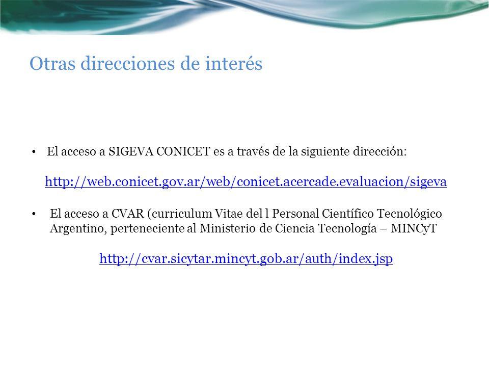 Otras direcciones de interés El acceso a SIGEVA CONICET es a través de la siguiente dirección: http://web.conicet.gov.ar/web/conicet.acercade.evaluacion/sigeva El acceso a CVAR (curriculum Vitae del l Personal Científico Tecnológico Argentino, perteneciente al Ministerio de Ciencia Tecnología – MINCyT http://cvar.sicytar.mincyt.gob.ar/auth/index.jsp