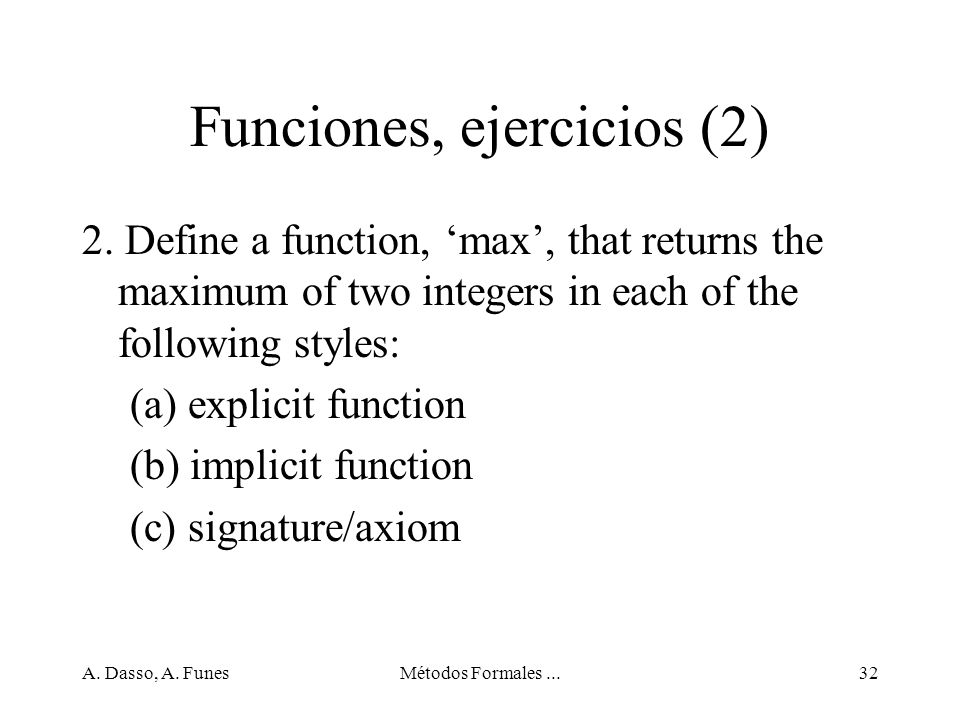A. Dasso, A. FunesMétodos Formales...32 Funciones, ejercicios (2) 2. Define a function, max, that returns the maximum of two integers in each of the f