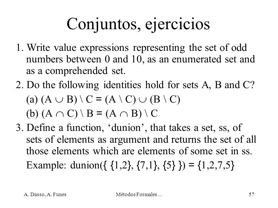 A. Dasso, A. FunesMétodos Formales...57 Conjuntos, ejercicios 1. Write value expressions representing the set of odd numbers between 0 and 10, as an e