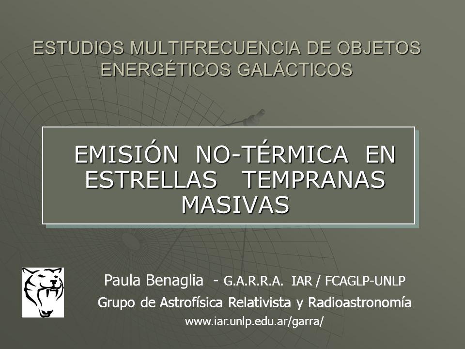 ESTUDIOS MULTIFRECUENCIA DE OBJETOS ENERGÉTICOS GALÁCTICOS EMISIÓN NO-TÉRMICA EN ESTRELLAS TEMPRANAS MASIVAS Paula Benaglia - G.A.R.R.A. IAR / FCAGLP-