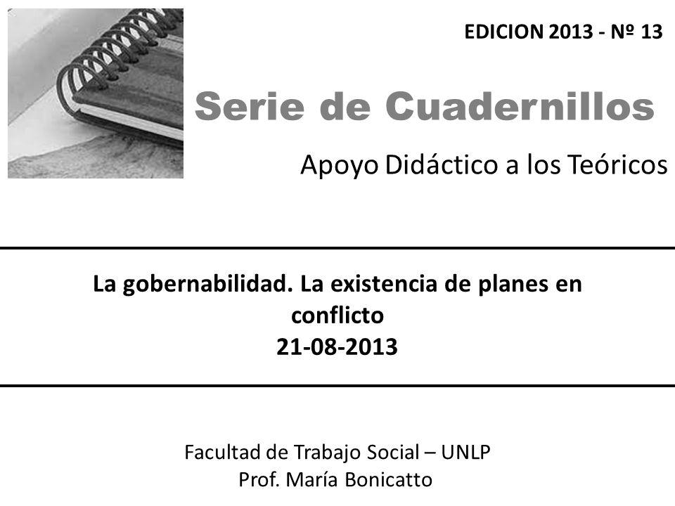 Apoyo Didáctico a los Teóricos Facultad de Trabajo Social – UNLP Prof. María Bonicatto La gobernabilidad. La existencia de planes en conflicto 21-08-2