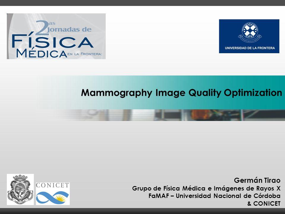 Germán Tirao Grupo de Física Médica e Imágenes de Rayos X FaMAF – Universidad Nacional de Córdoba & CONICET Mammography Image Quality Optimization