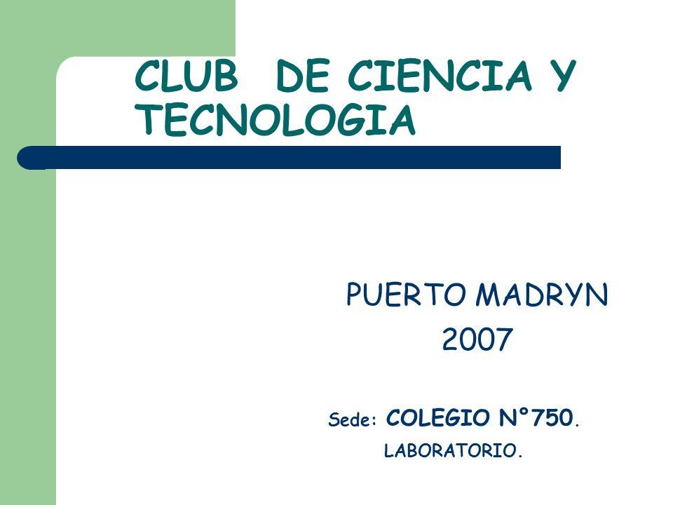 CLUB DE CIENCIA Y TECNOLOGIA PUERTO MADRYN 2007 Sede: COLEGIO N°750. LABORATORIO.