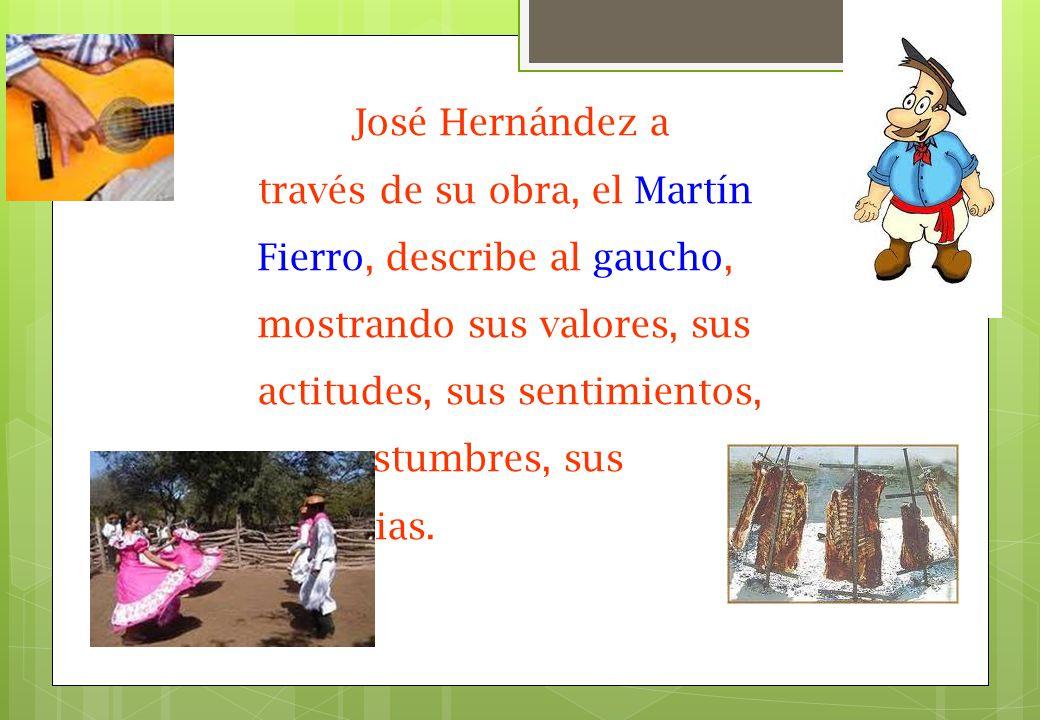 José Hernández a través de su obra, el Martín Fierro, describe al gaucho, mostrando sus valores, sus actitudes, sus sentimientos, sus costumbres, sus