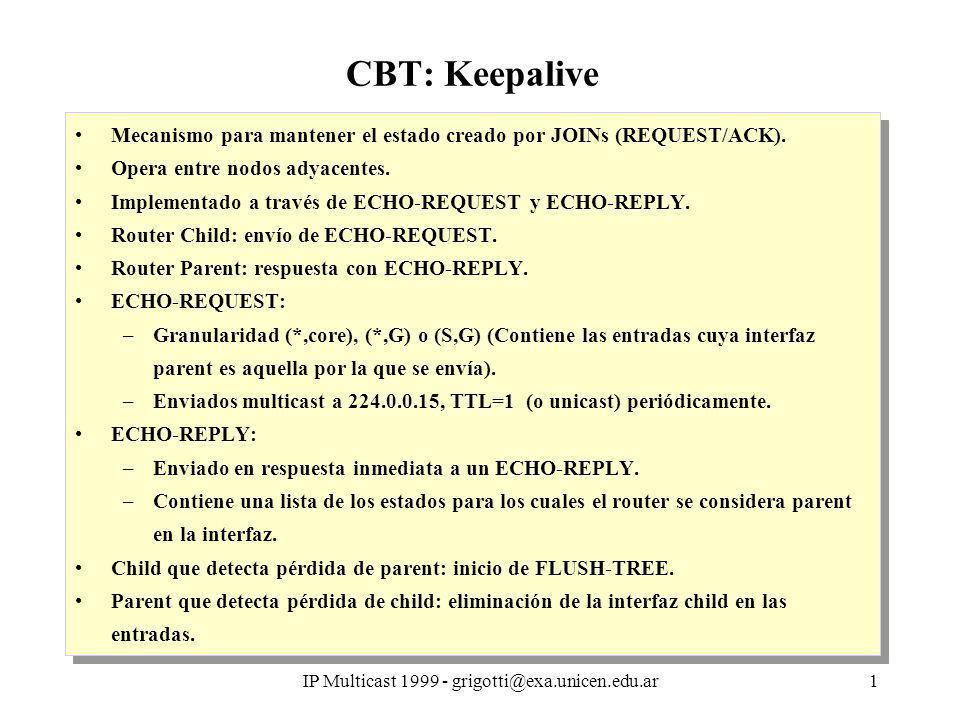 IP Multicast 1999 - grigotti@exa.unicen.edu.ar2 CBT: Keepalive Envío de ECHO-REQUEST Timers por cada entrada en interfaz parent: –T1: Para envío de ECHO-REQUEST, [ECHO-INTERVAL] –T2: Para eliminarse del árbol (FLUSH-TREE), [UPSTREAM-EXPIRE- TIMER] Por cada entrada con interfaz parent P, incluirla en el ECHO-REQUEST.