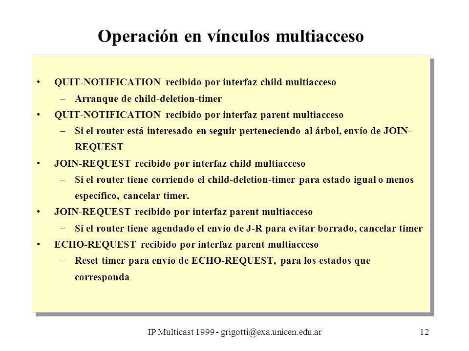 IP Multicast 1999 - grigotti@exa.unicen.edu.ar12 Operación en vínculos multiacceso QUIT-NOTIFICATION recibido por interfaz child multiacceso –Arranque de child-deletion-timer QUIT-NOTIFICATION recibido por interfaz parent multiacceso –Si el router está interesado en seguir perteneciendo al árbol, envío de JOIN- REQUEST JOIN-REQUEST recibido por interfaz child multiacceso –Si el router tiene corriendo el child-deletion-timer para estado igual o menos específico, cancelar timer.